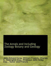 The Annals and Including Zoology Botany and Geology by John Edward Gray