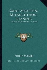 Saint Augustin, Melanchthon, Neander: Three Biographies (1886) by Philip Schaff