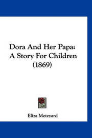 Dora and Her Papa: A Story for Children (1869) by Eliza Meteyard