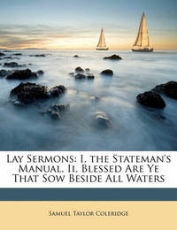 Lay Sermons: I. the Stateman's Manual. II. Blessed Are Ye That Sow Beside All Waters by Samuel Taylor Coleridge