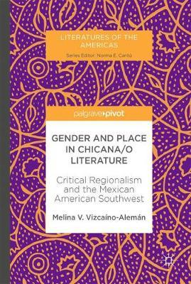 Gender and Place in Chicana/o Literature by Melina V. Vizcaino-Aleman