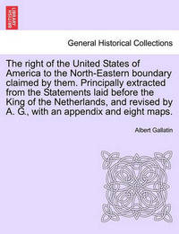 The Right of the United States of America to the North-Eastern Boundary Claimed by Them. Principally Extracted from the Statements Laid Before the King of the Netherlands, and Revised by A. G., with an Appendix and Eight Maps. by Albert Gallatin