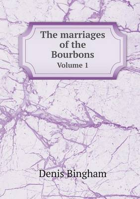 The Marriages of the Bourbons Volume 1 by Denis Bingham