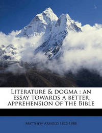 Literature & Dogma : An Essay Towards a Better Apprehension of the Bible by Matthew Arnold