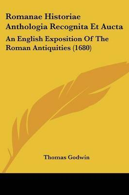Romanae Historiae Anthologia Recognita Et Aucta: An English Exposition Of The Roman Antiquities (1680) by Thomas Godwin