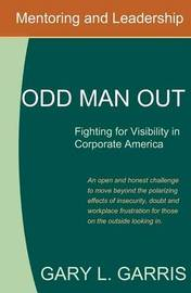 Odd Man Out - Fighting for Visibility in Corporate America: For Those on the Outside Looking in by Gary L Garris