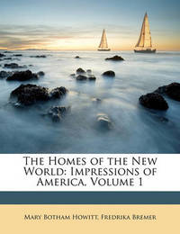 The Homes of the New World: Impressions of America, Volume 1 by Fredrika Bremer