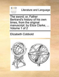 The Sword; Or, Father Bertrand's History of His Own Times, from the Original Manuscript by Elizabeth Cobbold