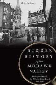 Hidden History of the Mohawk Valley by Bob Cudmore