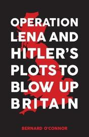 Operation Lena and Hitler's Plots to Blow Up Britain by Bernard O'Connor