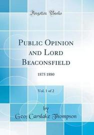 Public Opinion and Lord Beaconsfield, Vol. 1 of 2 by Geo Carslake Thompson image