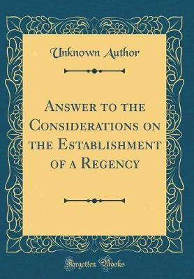 Answer to the Considerations on the Establishment of a Regency (Classic Reprint) by Unknown Author