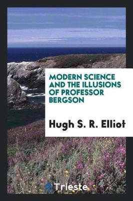 Modern Science and the Illusions of Professor Bergson by Hugh S R Elliot