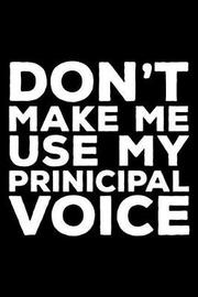 Don't Make Me Use My Principal Voice by Creative Juices Publishing