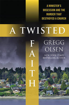 A Twisted Faith: A Minister's Obsession and the Murder That Destroyed a Church by Gregg Olsen