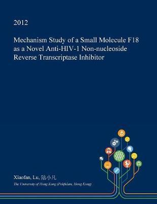 Mechanism Study of a Small Molecule F18 as a Novel Anti-HIV-1 Non-Nucleoside Reverse Transcriptase Inhibitor by Xiaofan Lu