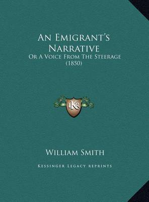 An Emigrant's Narrative an Emigrant's Narrative: Or a Voice from the Steerage (1850) or a Voice from the Steerage (1850) by William Smith