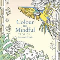 Colour Me Mindful: Tropical by Anastasia Catris