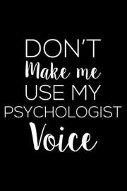 Don't Make Me Use My Psychologist Voice by Creative Juices Publishing