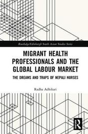 Migrant Health Professionals and the Global Labour Market by Radha Adhikari