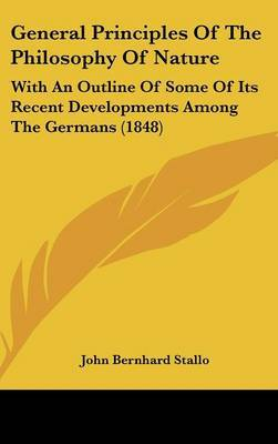 General Principles of the Philosophy of Nature: With an Outline of Some of Its Recent Developments Among the Germans (1848) by John Bernhard Stallo image