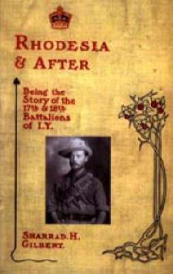 Rhodesia and After: Being the Story of the 17th and 18th Battalions of I.Y. by Sharrad H Gilbert
