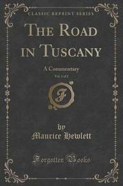 The Road in Tuscany, Vol. 1 of 2 by Maurice Hewlett