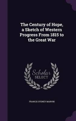 The Century of Hope, a Sketch of Western Progress from 1815 to the Great War by Francis Sydney Marvin