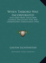 When Tarboro Was Incorporated When Tarboro Was Incorporated: Also James Moir, Edgecombe Changes Her County Seat, and Germalso James Moir, Edgecombe Changes Her County Seat, and Germantown, Pennsylvania (1910) Antown, Pennsylvania (1910) by Gaston Lichtenstein