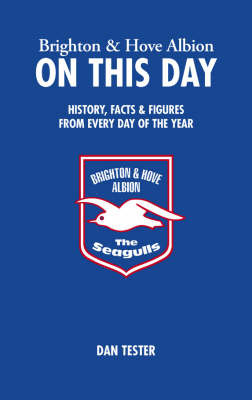 Brighton and Hove Albion on This Day: History, Facts and Figures from Every Day of the Year by Dan Tester image