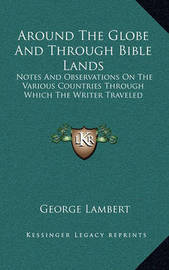 Around the Globe and Through Bible Lands: Notes and Observations on the Various Countries Through Which the Writer Traveled by George Lambert