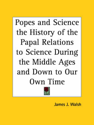 Popes and Science the History of the Papal Relations to Science During the Middle Ages and Down to Our Own Time by James J.Walsh