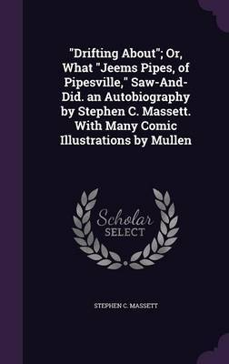 Drifting About; Or, What Jeems Pipes, of Pipesville, Saw-And-Did. an Autobiography by Stephen C. Massett. with Many Comic Illustrations by Mullen by Stephen C Massett image