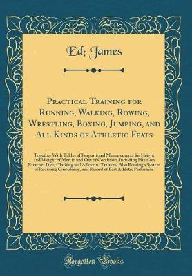 Practical Training for Running, Walking, Rowing, Wrestling, Boxing, Jumping, and All Kinds of Athletic Feats by Ed. James image