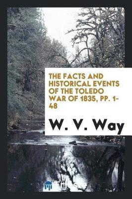 The Facts and Historical Events of the Toledo War of 1835, Pp. 1-48 by W. V. Way