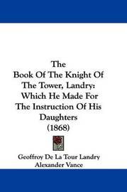 The Book Of The Knight Of The Tower, Landry: Which He Made For The Instruction Of His Daughters (1868) by Geoffroy De La Tour Landry