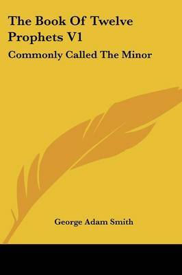 The Book of Twelve Prophets V1: Commonly Called the Minor by George Adam Smith image