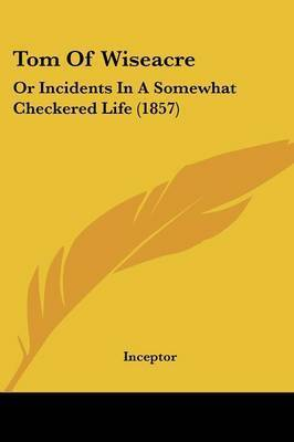 Tom Of Wiseacre: Or Incidents In A Somewhat Checkered Life (1857) by Inceptor