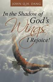 In the Shadow of God's Wings I Rejoice! by John Q H Dang