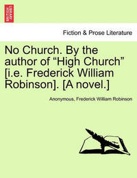 No Church. by the Author of High Church [I.E. Frederick William Robinson]. [A Novel.] Vol. III by * Anonymous