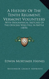 A History of the Tenth Regiment, Vermont Volunteers: With Biographical Sketches of the Officers Who Fell in Battle (1870) by Edwin Mortimer Haynes