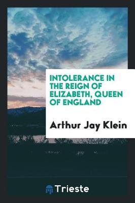 Intolerance in the Reign of Elizabeth, Queen of England by Arthur Jay Klein image