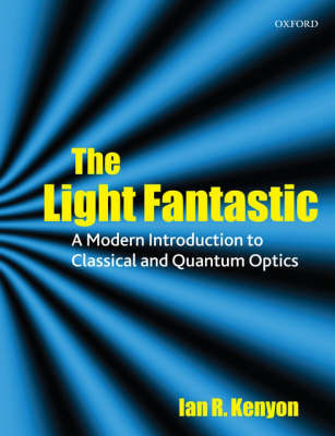 The Light Fantastic: A Modern Introduction to Classical and Quantum Optics by Ian Kenyon