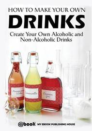 How to Make Your Own Drinks by My Ebook Publishing House
