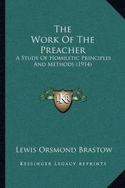 The Work of the Preacher: A Study of Homiletic Principles and Methods (1914) by Lewis Orsmond Brastow