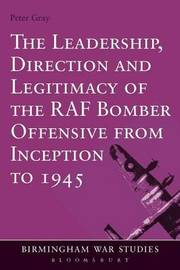 The Leadership, Direction and Legitimacy of the RAF Bomber Offensive from Inception to 1945 by Peter Gray