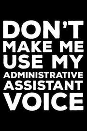Don't Make Me Use My Administrative Assistant Voice by Creative Juices Publishing
