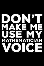 Don't Make Me Use My Mathematician Voice by Creative Juices Publishing