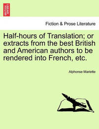 Half-Hours of Translation; Or Extracts from the Best British and American Authors to Be Rendered Into French, Etc. by Alphonse Mariette