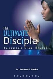 The Ultimate Disciple by Dr Bennett U Okafor